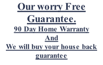 Our worry Free  Guarantee. 90 Day Home Warranty And  We will buy your house back guarantee